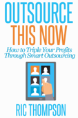 Outsource This Now: How to Triple Your Profits Through Smart Outsourcing