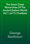 The Seven Great Monarchies Of The Ancient Eastern World Vol 1 Of 7 Chaldaea