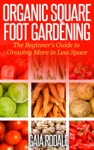 Organic Square Foot Gardening The Beginners Guide To Growing More In Less Space