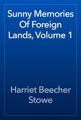 Harriet Beecher Stowe - Sunny Memories Of Foreign Lands, Volume 1