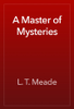 L. T. Meade - A Master of Mysteries artwork
