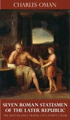 Seven Roman Statesmen of the Later Republic - The Gracchi, Sulla, Crassus, Cato, Pompey, Caesar