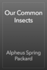 Alpheus Spring Packard - Our Common Insects artwork