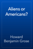 Howard Benjamin Grose - Aliens or Americans? artwork