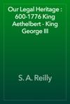 Our Legal Heritage  600-1776 King Aethelbert - King George III