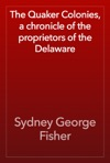 The Quaker Colonies A Chronicle Of The Proprietors Of The Delaware