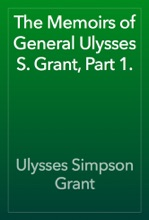 The Memoirs Of General Ulysses S. Grant, Part 1.
