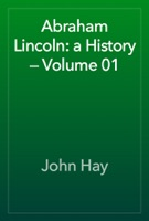 Abraham Lincoln: a History — Volume 01