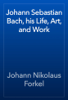 Johann Nikolaus Forkel - Johann Sebastian Bach, his Life, Art, and Work artwork