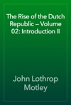 The Rise Of The Dutch Republic  Volume 02 Introduction II
