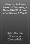 Letters To His Son On The Art Of Becoming A Man Of The World And A Gentleman 1756-58