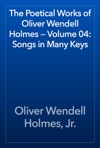 The Poetical Works Of Oliver Wendell Holmes  Volume 04 Songs In Many Keys
