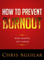 How To Prevent Burnout: Work Smarter, Not Harder