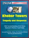 Khobar Towers Tragedy And Response - 1996 Terrorist Bombing Of US Forces Stationed In Dhahran Saudi Arabia Iran And Hezbollah Clinton Oral Histories Of Airmen Honoring And Remembering
