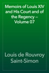 Memoirs Of Louis XIV And His Court And Of The Regency  Volume 07