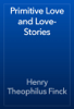 Henry Theophilus Finck - Primitive Love and Love-Stories artwork