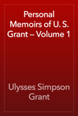 Personal Memoirs of U. S. Grant — Volume 1