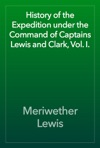 History Of The Expedition Under The Command Of Captains Lewis And Clark Vol I