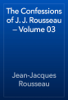 Jean-Jacques Rousseau - The Confessions of J. J. Rousseau — Volume 03 artwork