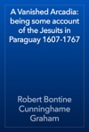 A Vanished Arcadia Being Some Account Of The Jesuits In Paraguay 1607-1767