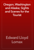 Edward Lloyd Lomax - Oregon, Washington and Alaska; Sights and Scenes for the Tourist artwork