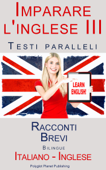 Imparare l'inglese III - Testi paralleli (Italiano - Inglese) Racconti Brevi