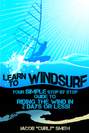 Learn to Windsurf: Your Simple Step by Step Guide to Riding the Wind in 2 Days or Less!