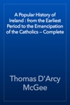 A Popular History Of Ireland  From The Earliest Period To The Emancipation Of The Catholics  Complete