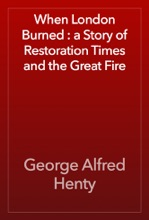 When London Burned : A Story Of Restoration Times And The Great Fire