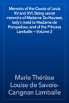 Memoirs Of The Courts Of Louis XV And XVI Being Secret Memoirs Of Madame Du Hausset Ladys Maid To Madame De Pompadour And Of The Princess Lamballe  Volume 2