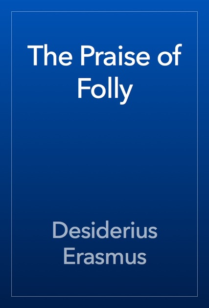 desiderius erasmus the praise of folly A key link between renaissance humanism and the protestant reformation, the praise of folly is one of the greatest masterpieces of satire in western.