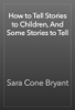Sara Cone Bryant - How to Tell Stories to Children, And Some Stories to Tell artwork