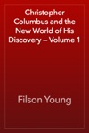Christopher Columbus And The New World Of His Discovery  Volume 1