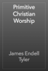 James Endell Tyler - Primitive Christian Worship artwork