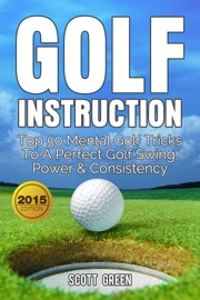 GOLF INSTRUCTION: TOP 50 MENTAL GOLF TRICKS TO A PERFECT GOLF SWING, POWER & CONSISTENCY