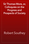 Sir Thomas More Or Colloquies On The Progress And Prospects Of Society