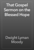 Dwight Lyman Moody - That Gospel Sermon on the Blessed Hope artwork