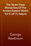 The Seven Great Monarchies Of The Ancient Eastern World Vol 2 Of 7 Assyria