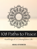108 Paths to Peace: Ramblings of a Contemplative Life