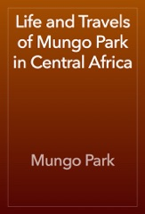Life and Travels of Mungo Park in Central Africa