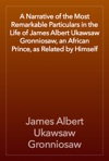A Narrative Of The Most Remarkable Particulars In The Life Of James Albert Ukawsaw Gronniosaw An African Prince As Related By Himself