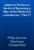 Letters to His Son on the Art of Becoming a Man of the World and a Gentleman, 1766-71 - Philip Dormer Stanhope Chesterfield