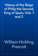History Of The Reign Of Philip The Second, King Of Spain, Vols. 1 And 2