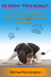Puppy Training: How To Train Your Puppy To Be A Well-Trained, Well-Behaved, and Happy Dog Book Cover