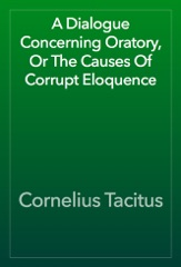 A Dialogue Concerning Oratory, Or The Causes Of Corrupt Eloquence