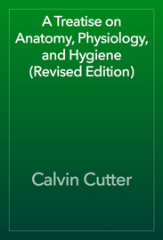 A Treatise on Anatomy, Physiology, and Hygiene (Revised Edition) book