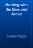 Saxton Pope - Hunting with the Bow and Arrow artwork