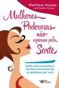 Mulheres poderosas não esperam pela sorte: Saiba como encontrar o homem certo e fazer ele se apaixonar por você Book Cover