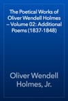 The Poetical Works Of Oliver Wendell Holmes  Volume 02 Additional Poems 1837-1848