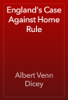 Albert Venn Dicey - England's Case Against Home Rule artwork